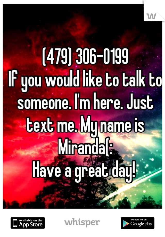 (479) 306-0199 If you would like to talk to someone. I'm here. Just text me. My name is Miranda(: Have a great day!