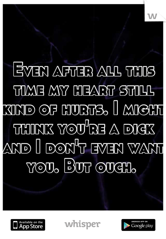 Even after all this time my heart still kind of hurts. I might think you're a dick and I don't even want you. But ouch.