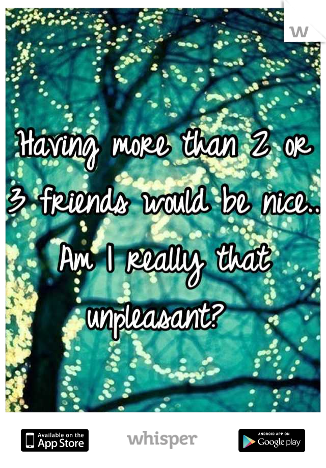 Having more than 2 or 3 friends would be nice.. Am I really that unpleasant?