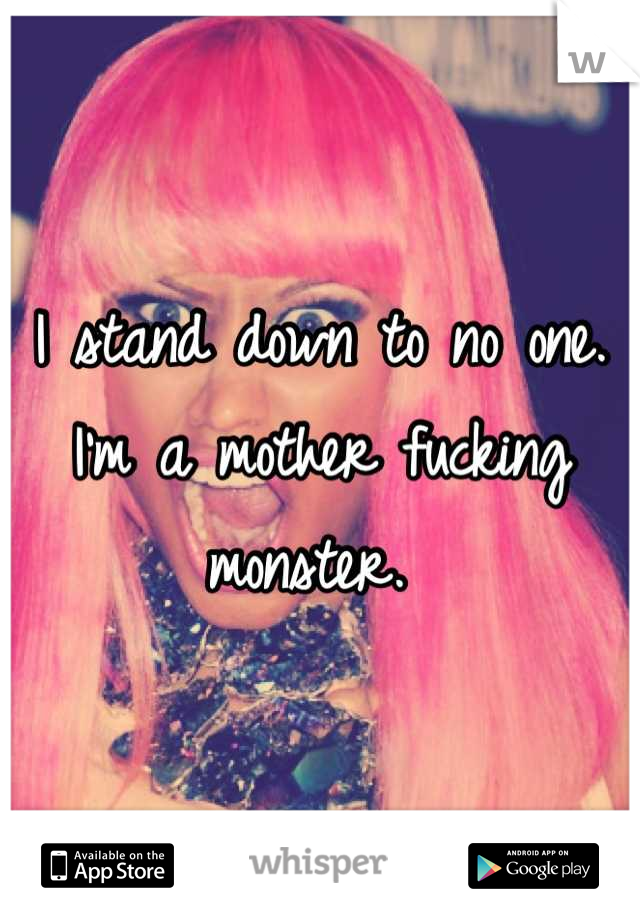 I stand down to no one. I'm a mother fucking monster.