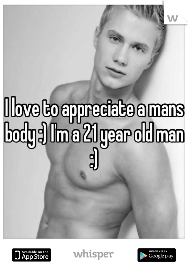 I love to appreciate a mans body :) I'm a 21 year old man :)