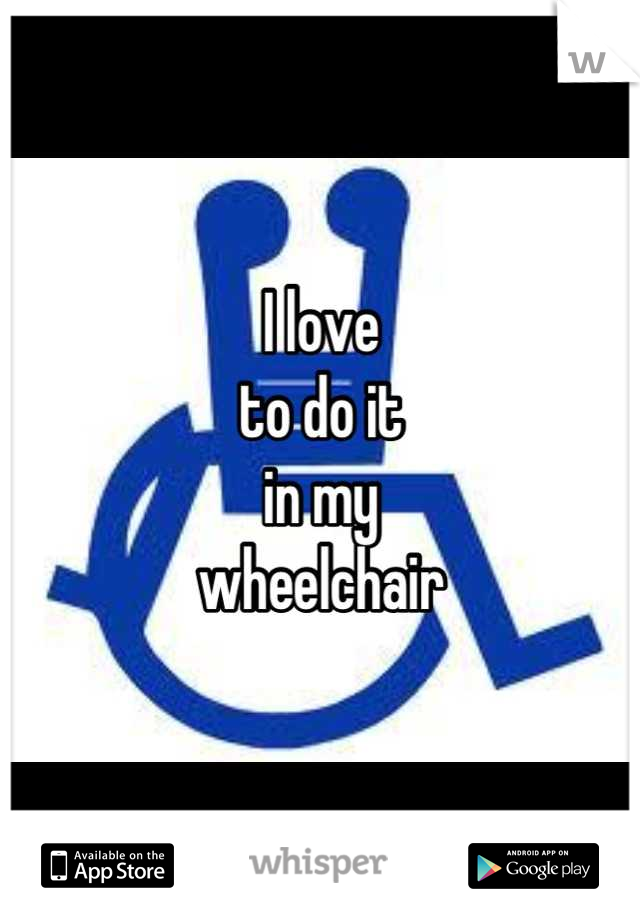 I love to do it in my wheelchair