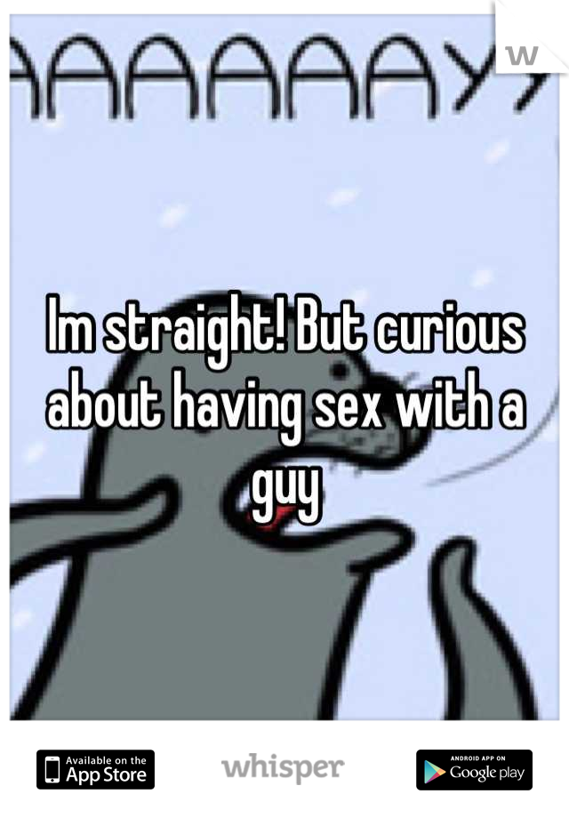 Im straight! But curious about having sex with a guy