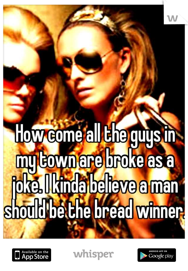 How come all the guys in my town are broke as a joke. I kinda believe a man should be the bread winner.
