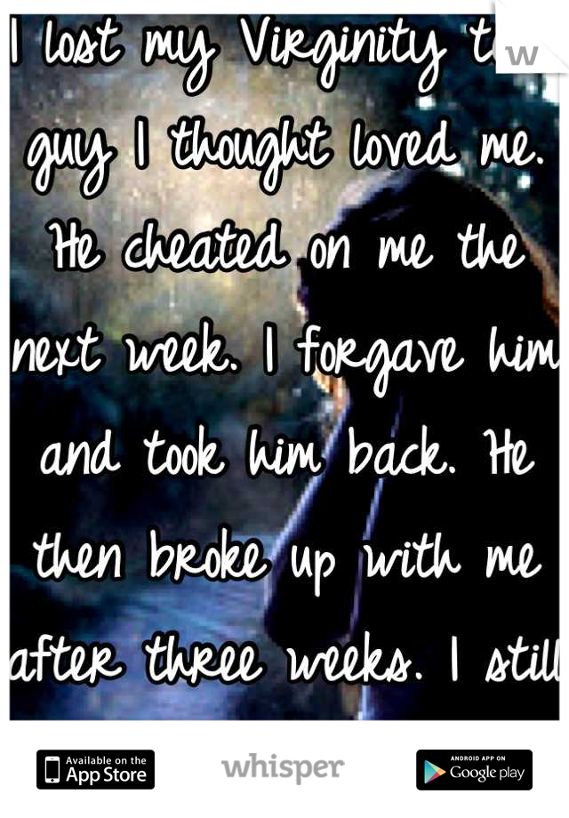 I lost my Virginity to a guy I thought loved me. He cheated on me the next week. I forgave him and took him back. He then broke up with me after three weeks. I still love him, always.