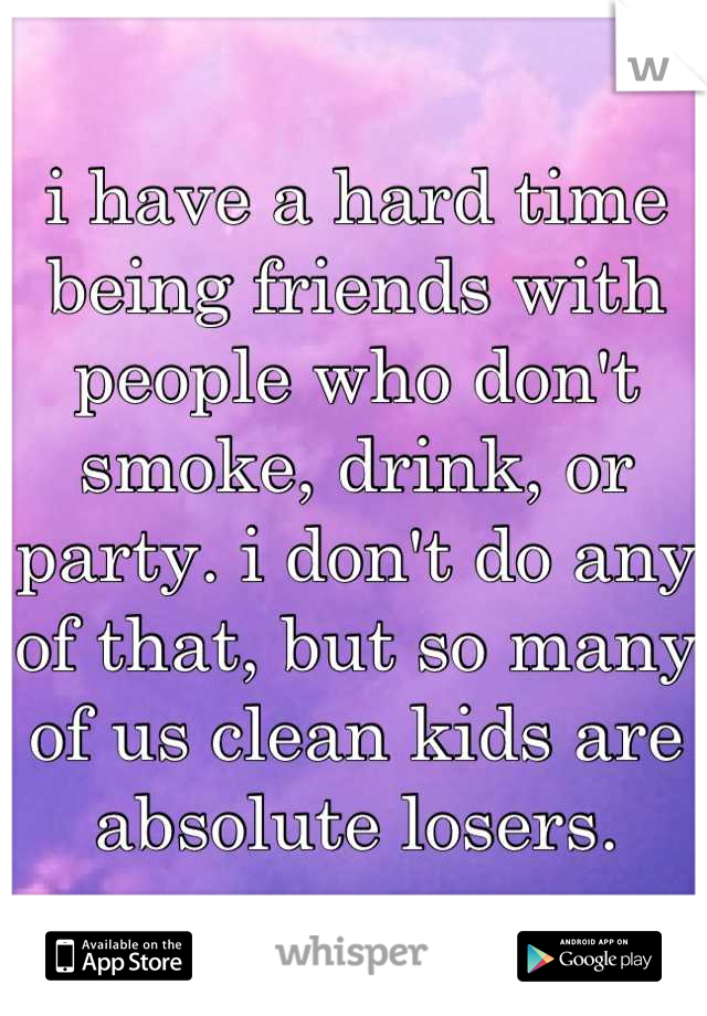 i have a hard time being friends with people who don't smoke, drink, or party. i don't do any of that, but so many of us clean kids are absolute losers.