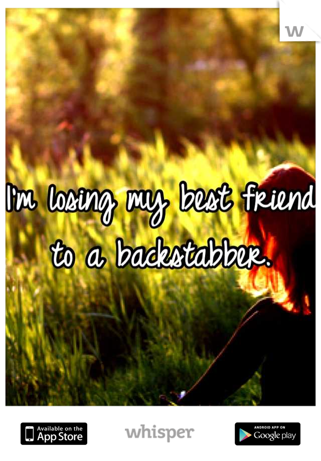 I'm losing my best friend to a backstabber.