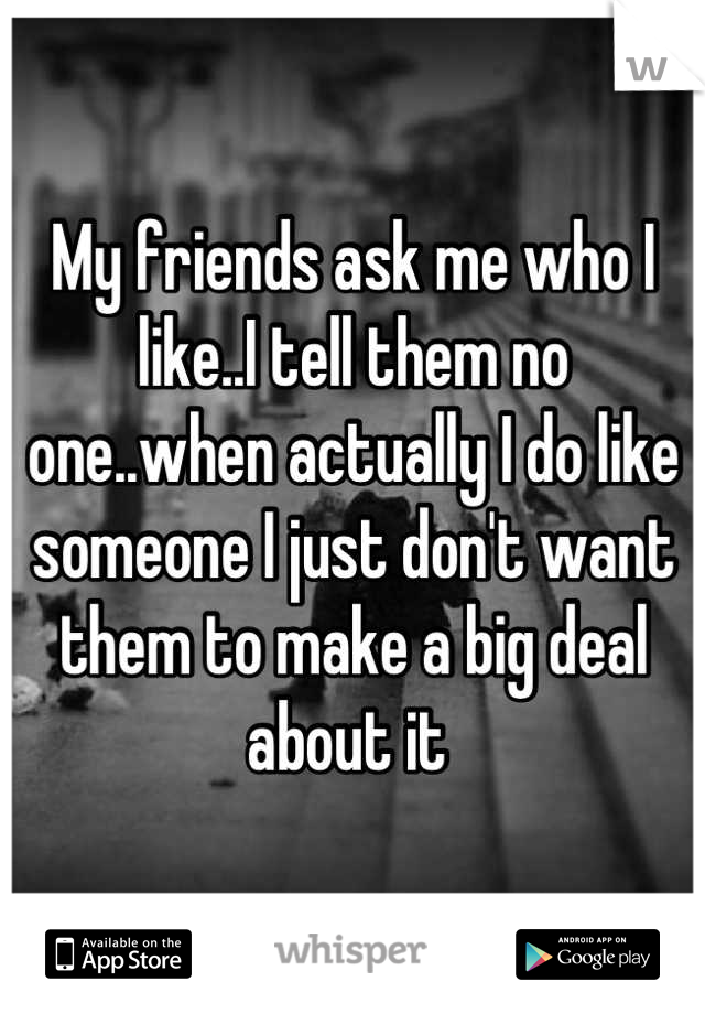 My friends ask me who I like..I tell them no one..when actually I do like someone I just don't want them to make a big deal about it