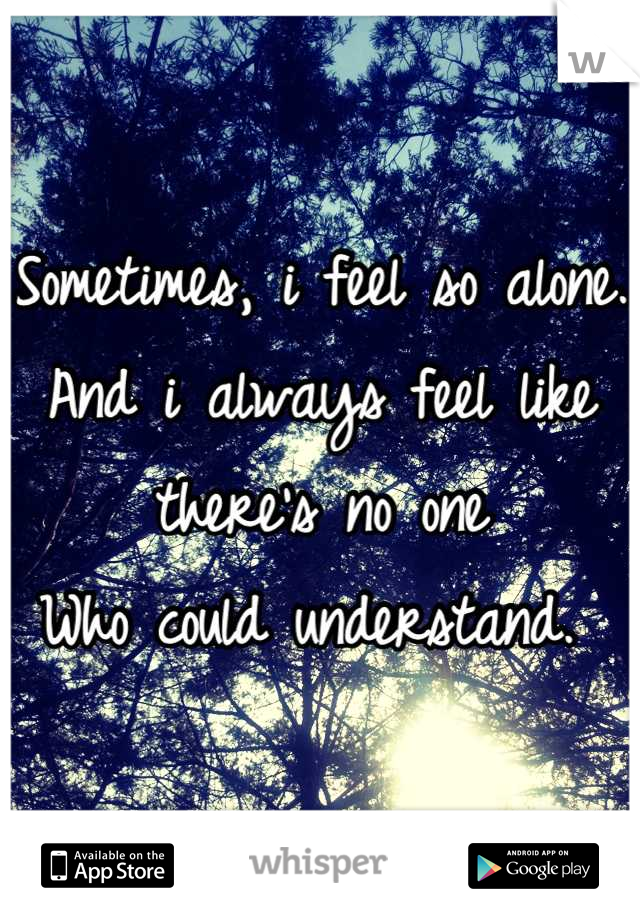 Sometimes, i feel so alone. And i always feel like there's no one Who could understand.