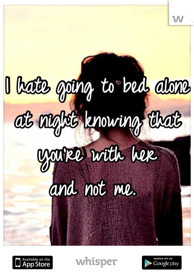 I hate going to bed alone  at night knowing that you're with her  and not me.