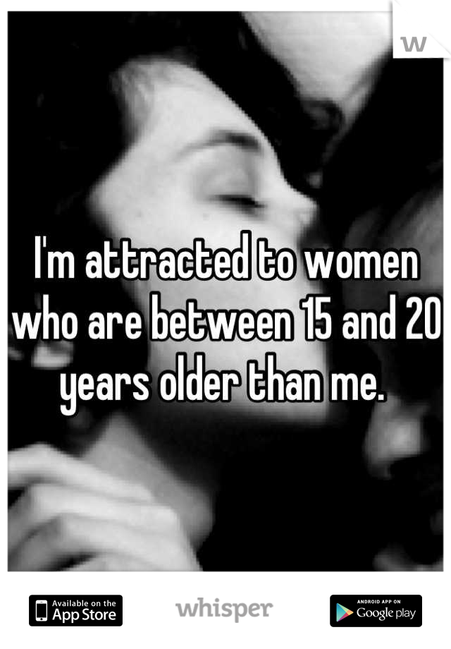 I'm attracted to women who are between 15 and 20 years older than me.