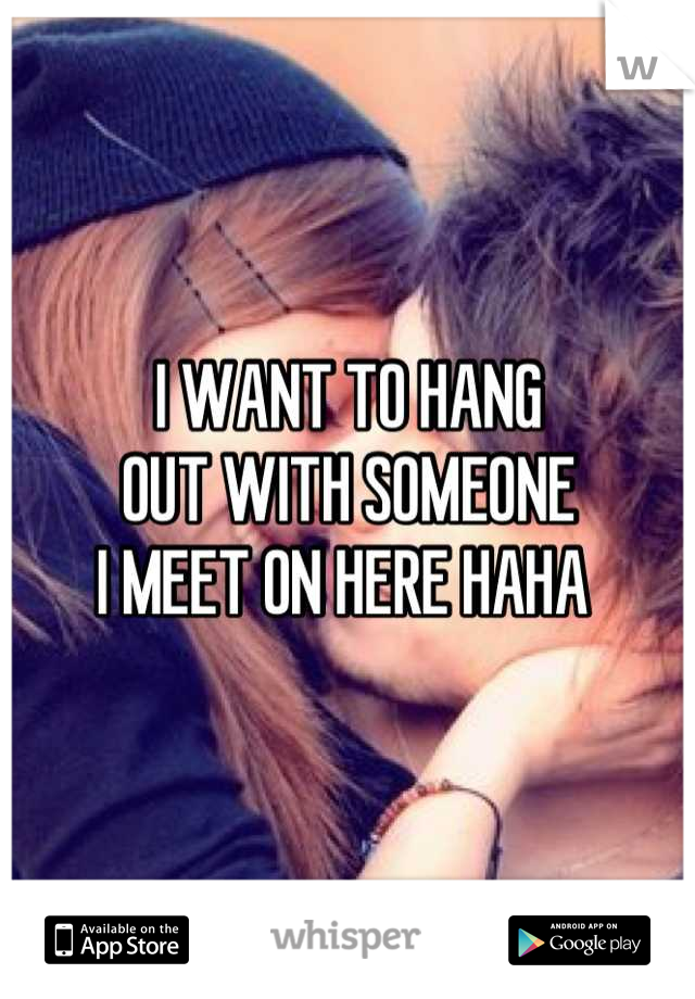 I WANT TO HANG  OUT WITH SOMEONE  I MEET ON HERE HAHA