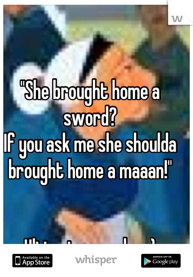 """""""She brought home a sword? If you ask me she shoulda brought home a maaan!""""   Ultimate grandma:)"""