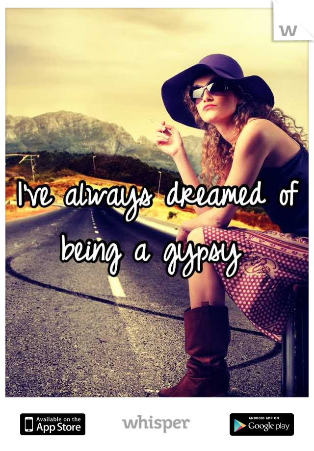 I've always dreamed of being a gypsy
