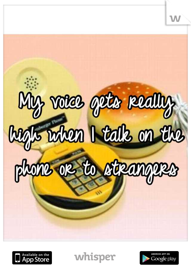 My voice gets really high when I talk on the phone or to strangers