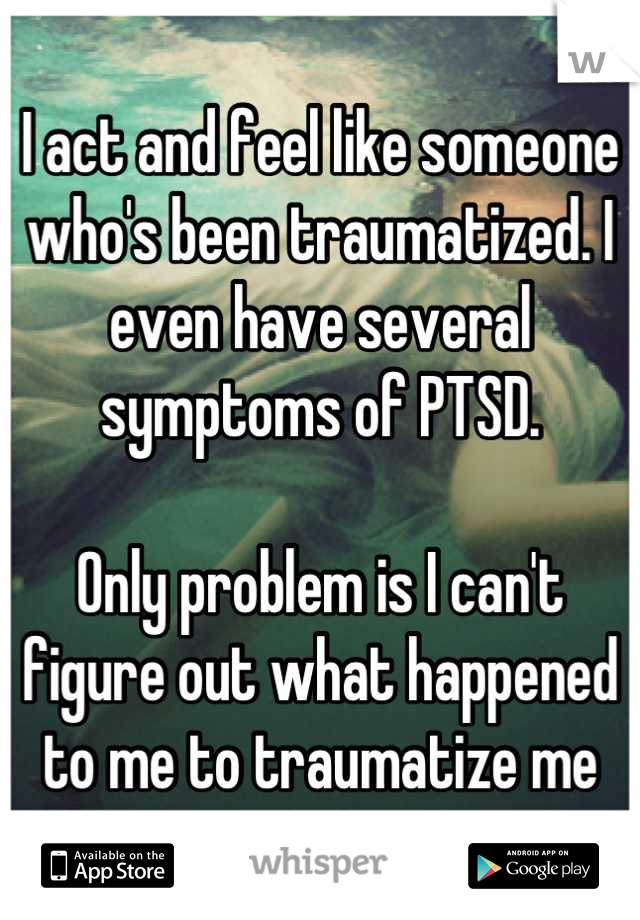 I act and feel like someone who's been traumatized. I even have several symptoms of PTSD.  Only problem is I can't figure out what happened to me to traumatize me
