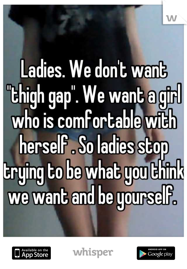 """Ladies. We don't want """"thigh gap"""". We want a girl who is comfortable with herself . So ladies stop trying to be what you think we want and be yourself."""