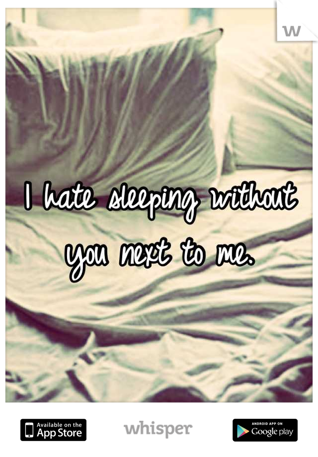 I hate sleeping without you next to me.