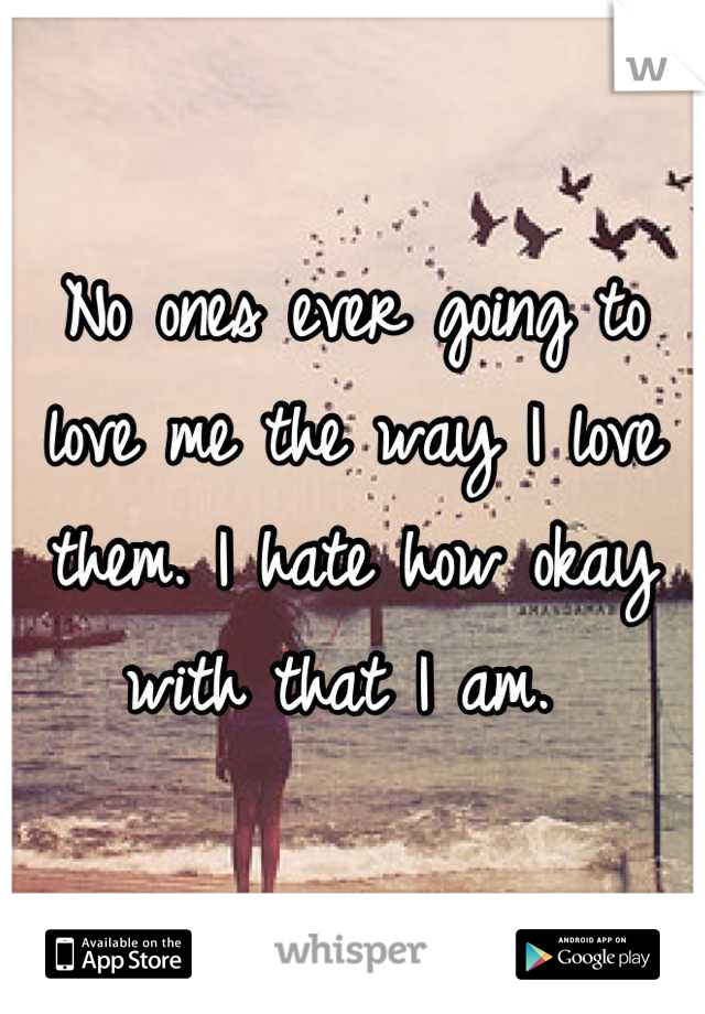 No ones ever going to love me the way I love them. I hate how okay with that I am.
