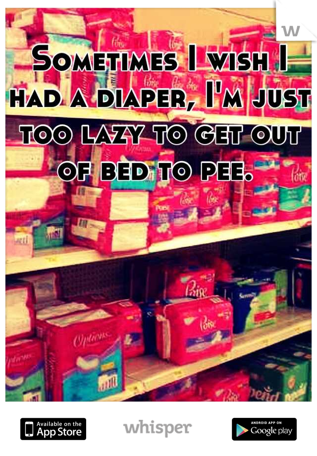 Sometimes I wish I had a diaper, I'm just too lazy to get out of bed to pee.