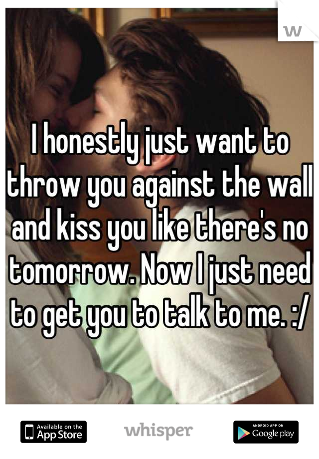 I honestly just want to throw you against the wall and kiss you like there's no tomorrow. Now I just need to get you to talk to me. :/