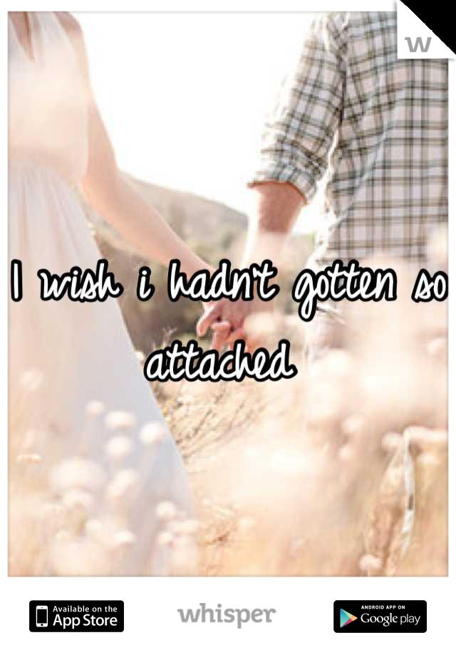 I wish i hadn't gotten so attached