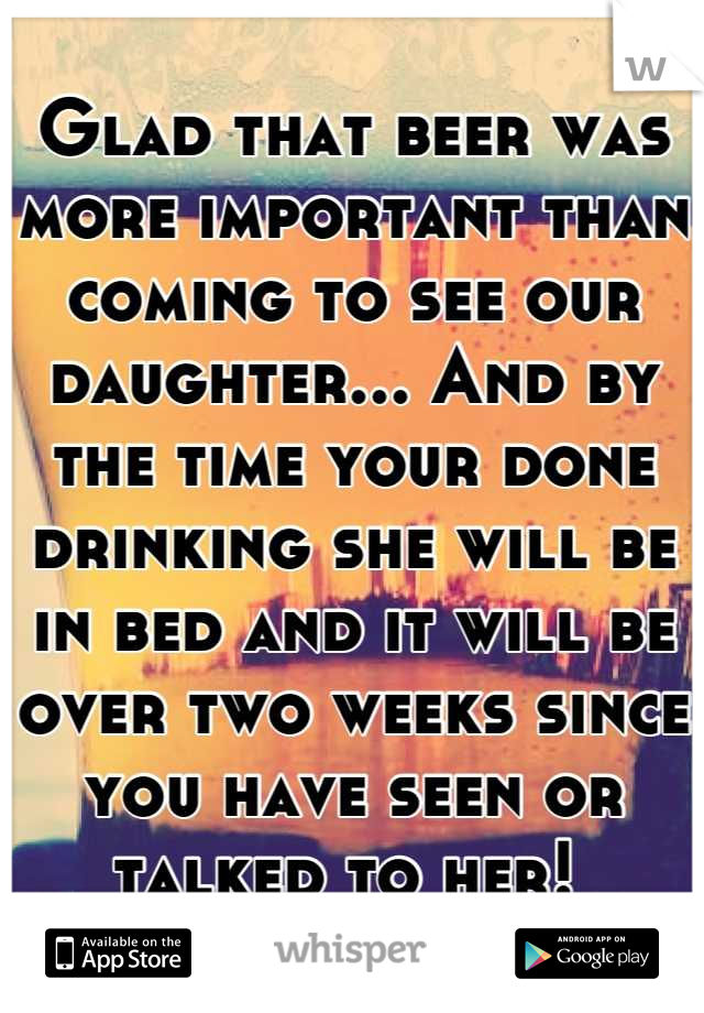 Glad that beer was more important than coming to see our daughter... And by the time your done drinking she will be in bed and it will be over two weeks since you have seen or talked to her!