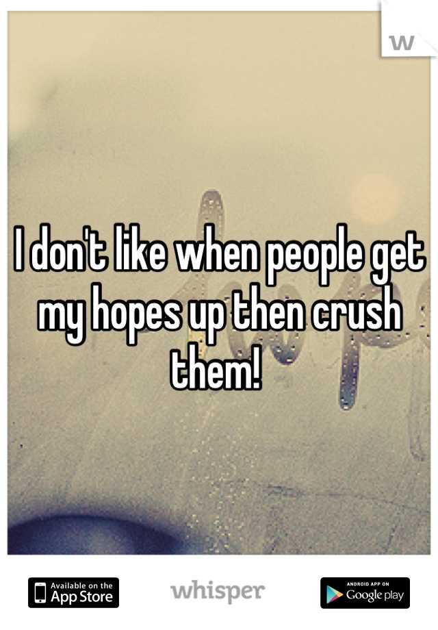 I don't like when people get my hopes up then crush them!
