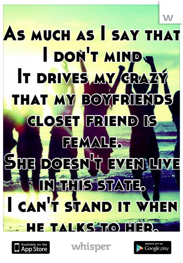 As much as I say that I don't mind It drives my crazy that my boyfriends closet friend is female. She doesn't even live in this state. I can't stand it when he talks to her.