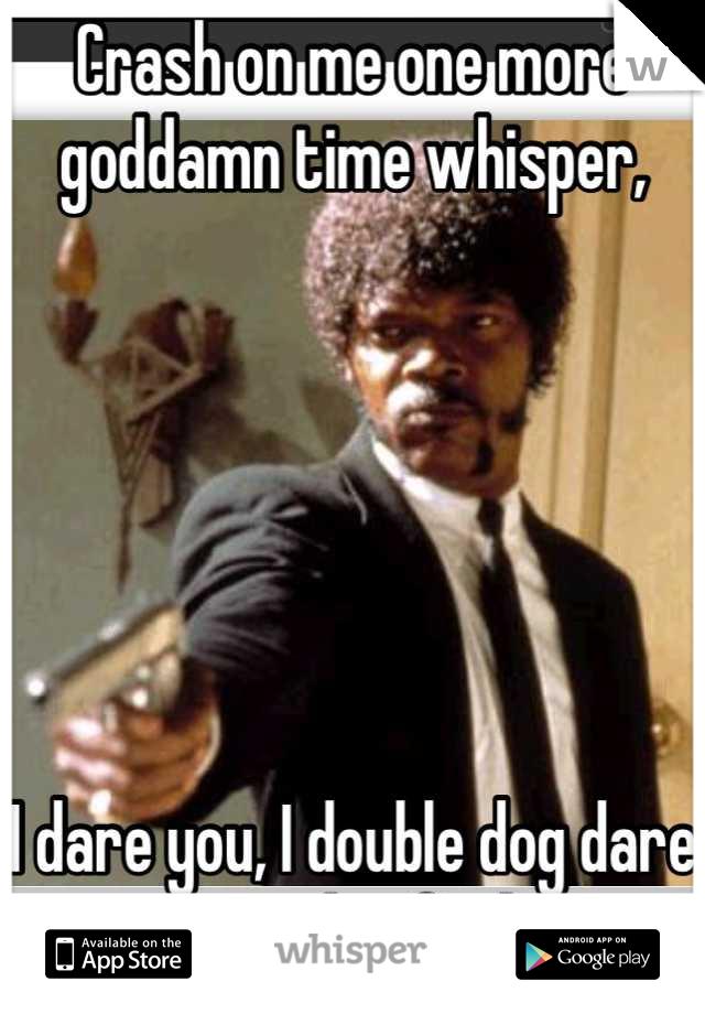 Crash on me one more goddamn time whisper,       I dare you, I double dog dare you motherfucker