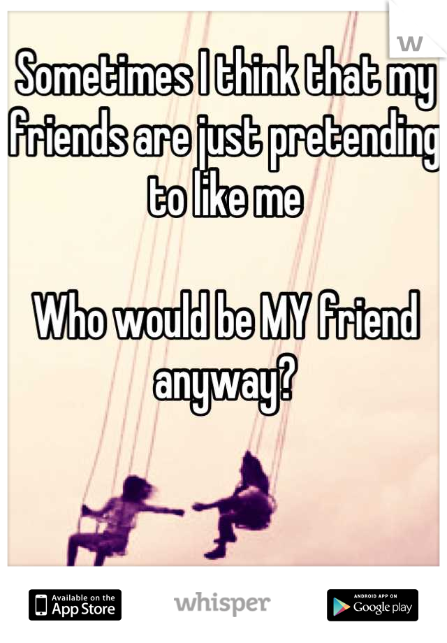 Sometimes I think that my friends are just pretending to like me   Who would be MY friend anyway?