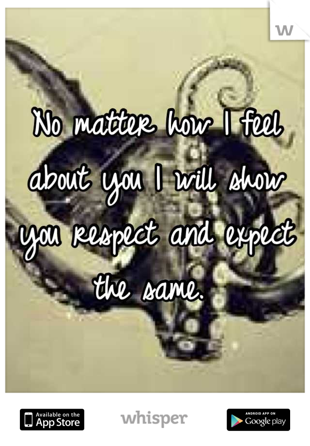No matter how I feel about you I will show you respect and expect the same.