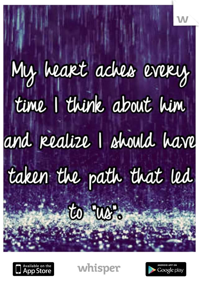 """My heart aches every time I think about him and realize I should have taken the path that led to """"us""""."""