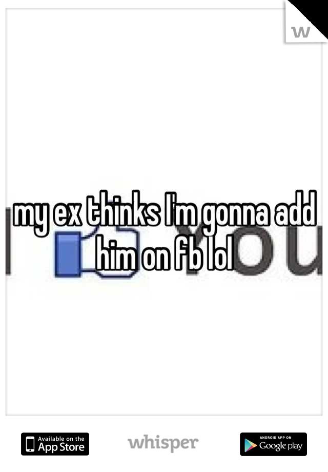 my ex thinks I'm gonna add him on fb lol