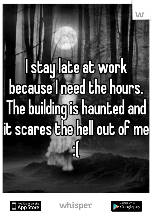 I stay late at work because I need the hours. The building is haunted and it scares the hell out of me :(