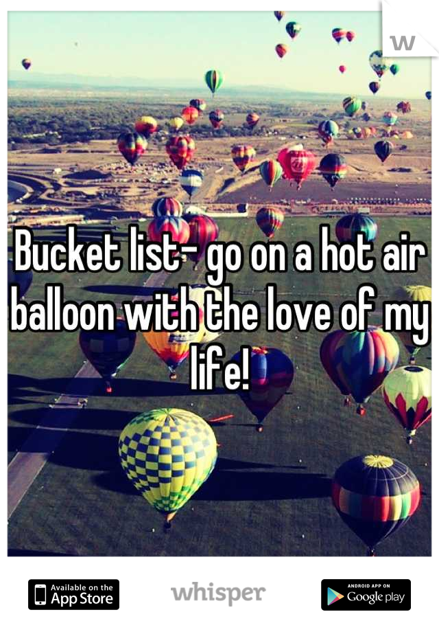 Bucket list- go on a hot air balloon with the love of my life!