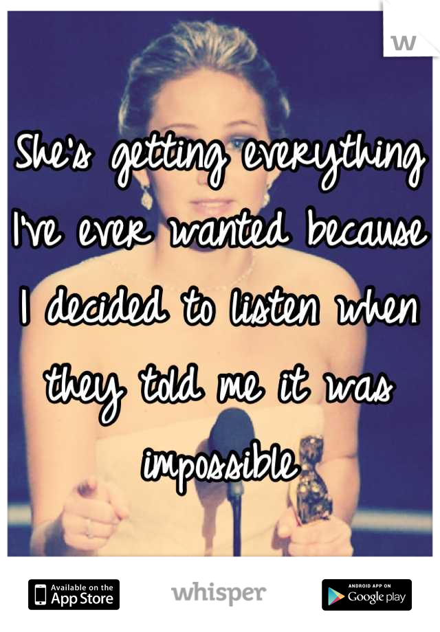 She's getting everything I've ever wanted because I decided to listen when they told me it was impossible