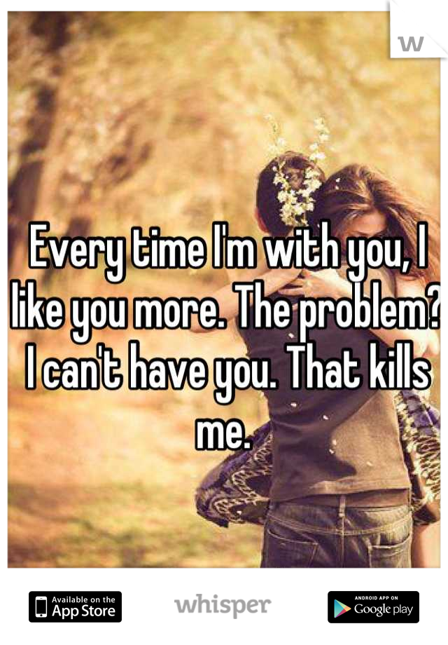 Every time I'm with you, I like you more. The problem? I can't have you. That kills me.