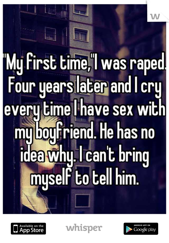 """""""My first time,""""I was raped. Four years later and I cry every time I have sex with my boyfriend. He has no idea why. I can't bring myself to tell him."""