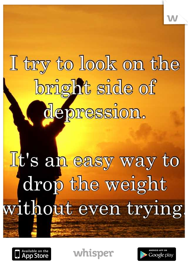 I try to look on the bright side of depression.  It's an easy way to drop the weight without even trying.