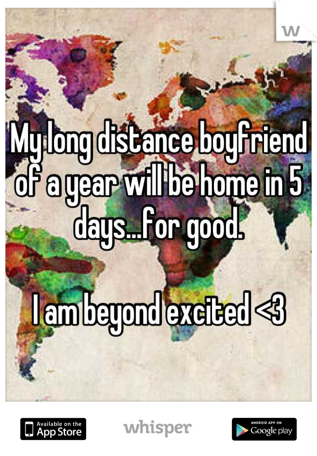 My long distance boyfriend of a year will be home in 5 days...for good.  I am beyond excited <3