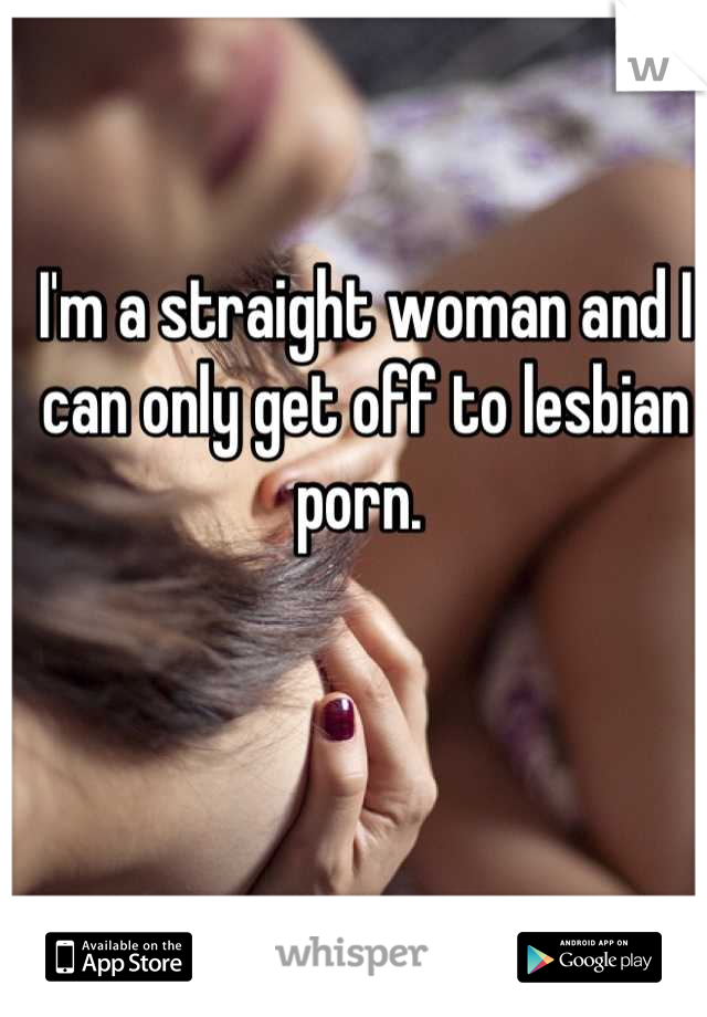 I'm a straight woman and I can only get off to lesbian porn.