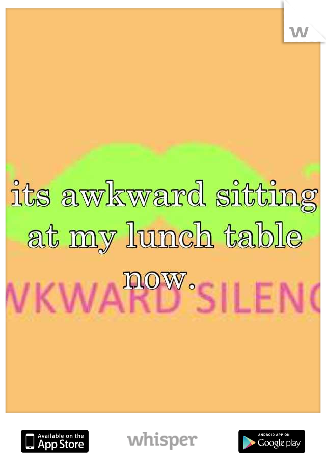 its awkward sitting at my lunch table now.