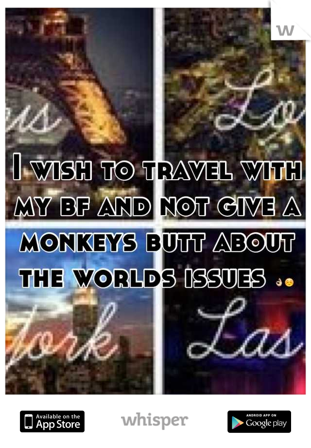 I wish to travel with my bf and not give a monkeys butt about the worlds issues 👌☺