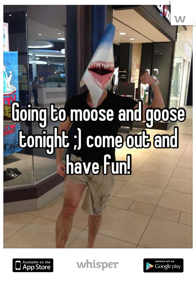 Going to moose and goose tonight ;) come out and have fun!