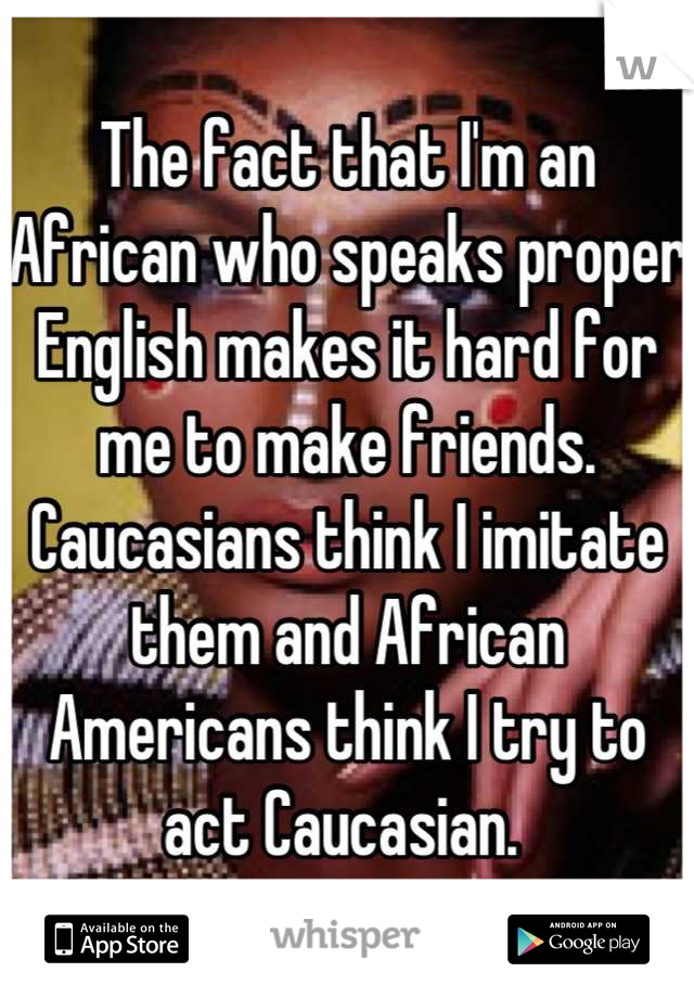 The fact that I'm an African who speaks proper English makes it hard for me to make friends. Caucasians think I imitate them and African Americans think I try to act Caucasian.