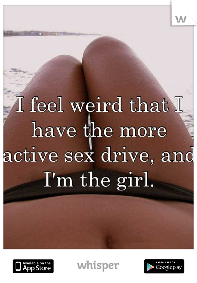 I feel weird that I have the more active sex drive, and I'm the girl.