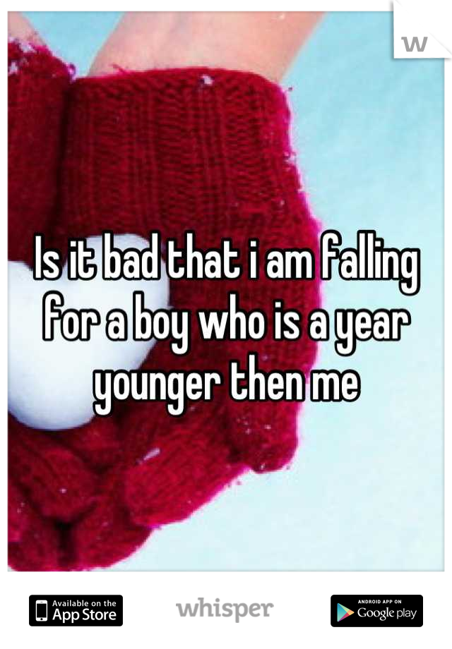 Is it bad that i am falling for a boy who is a year younger then me