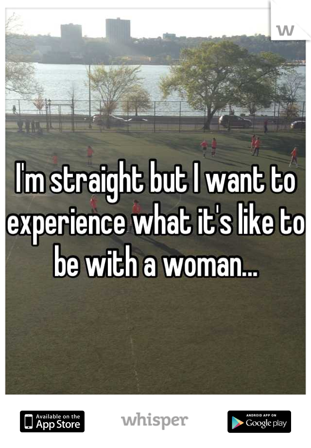 I'm straight but I want to experience what it's like to be with a woman...