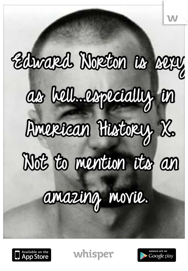 Edward Norton is sexy as hell...especially in American History X.   Not to mention its an amazing movie.